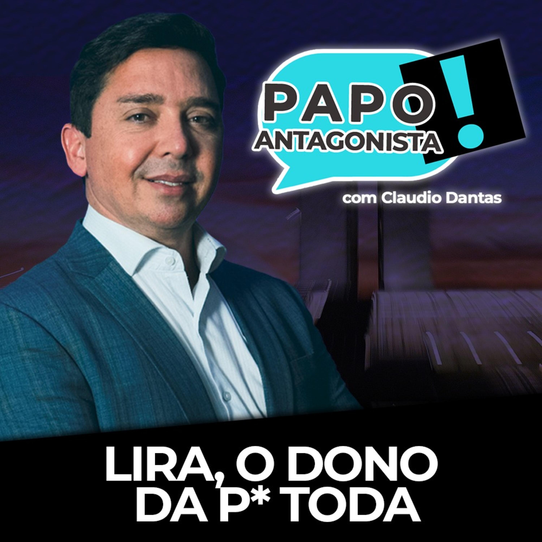 Lira, o dono da p* toda - Papo Antagonista com Claudio Dantas