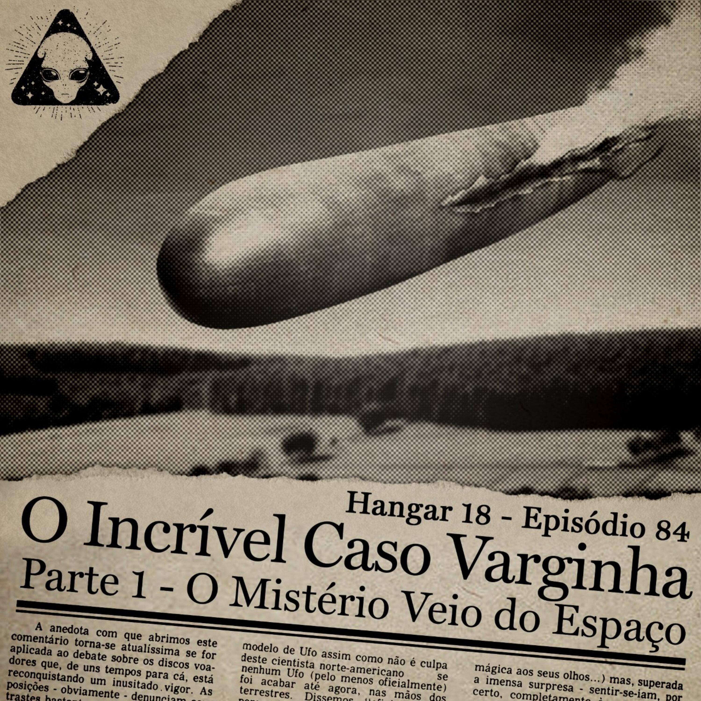 Hangar 18 - Ep 084 - O incrível Caso Varginha - Parte 1