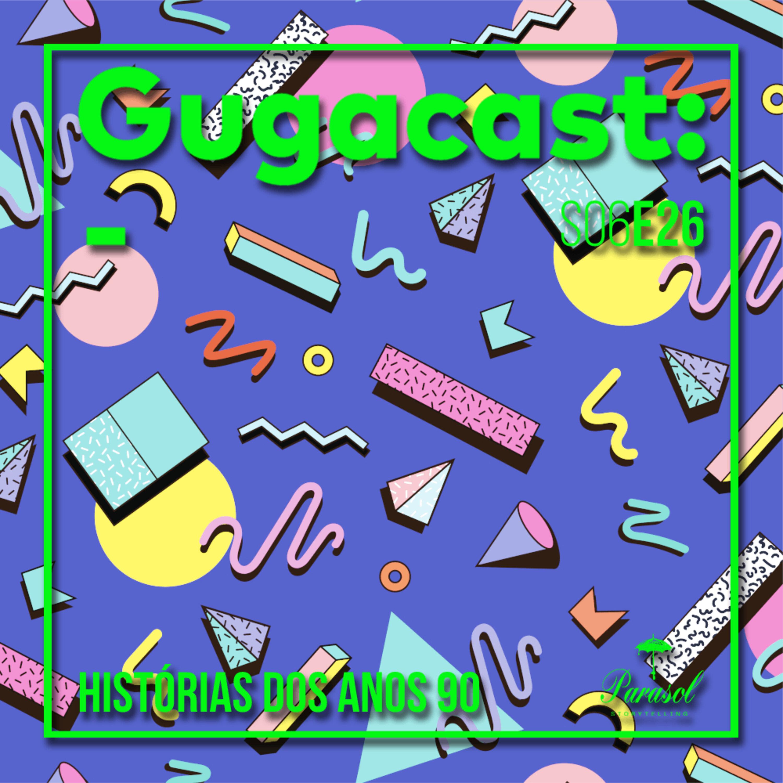 HISTÓRIAS DOS ANOS 90 - Gugacast - S06E26