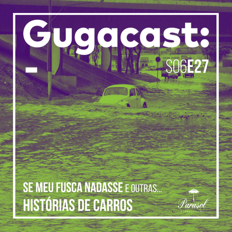 Se meu Fusca Nadasse e outras HISTÓRIAS DE CARROS - Gugacast - S06E27
