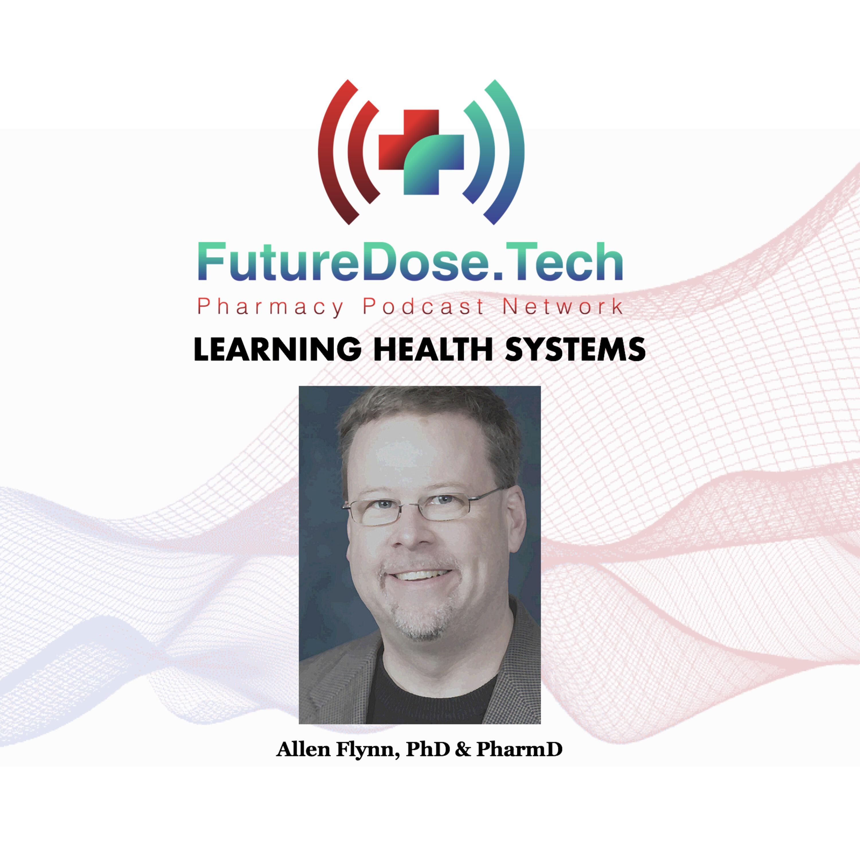 What are 'Learning Health Systems' special guest Allen Flynn, PhD, PharmD   FutureDose.tech