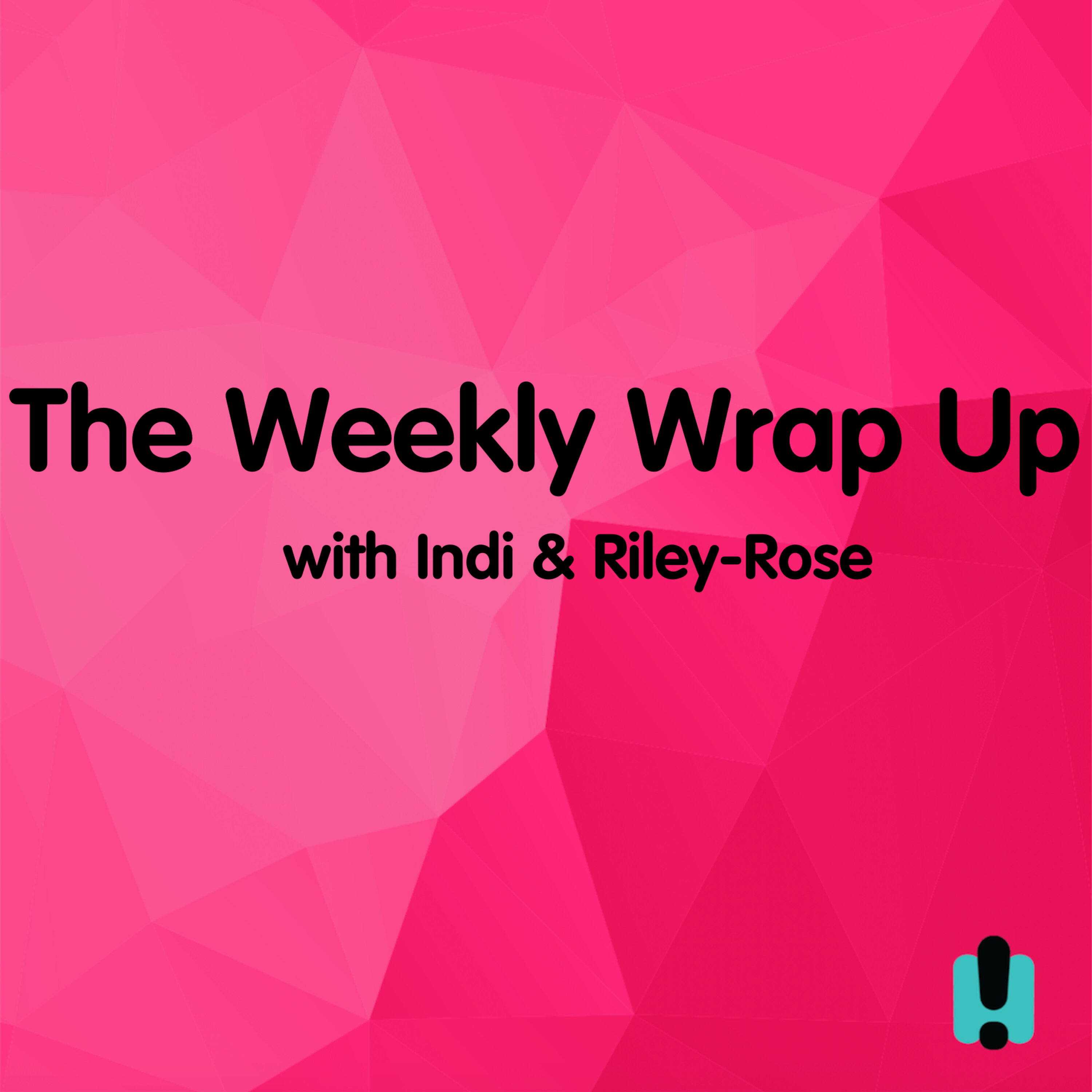 The Weekly Wrap Up With Indi & Riley-Rose | Episode 3