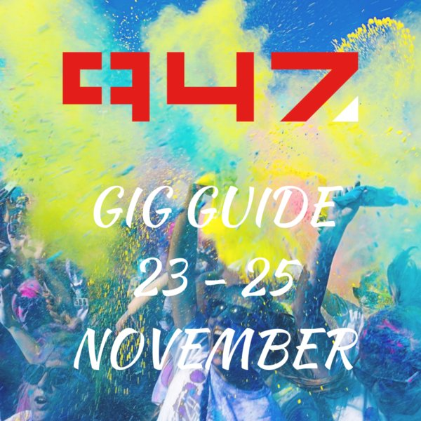 947 Weekend Gig Guide - 23 - 25 November 2018