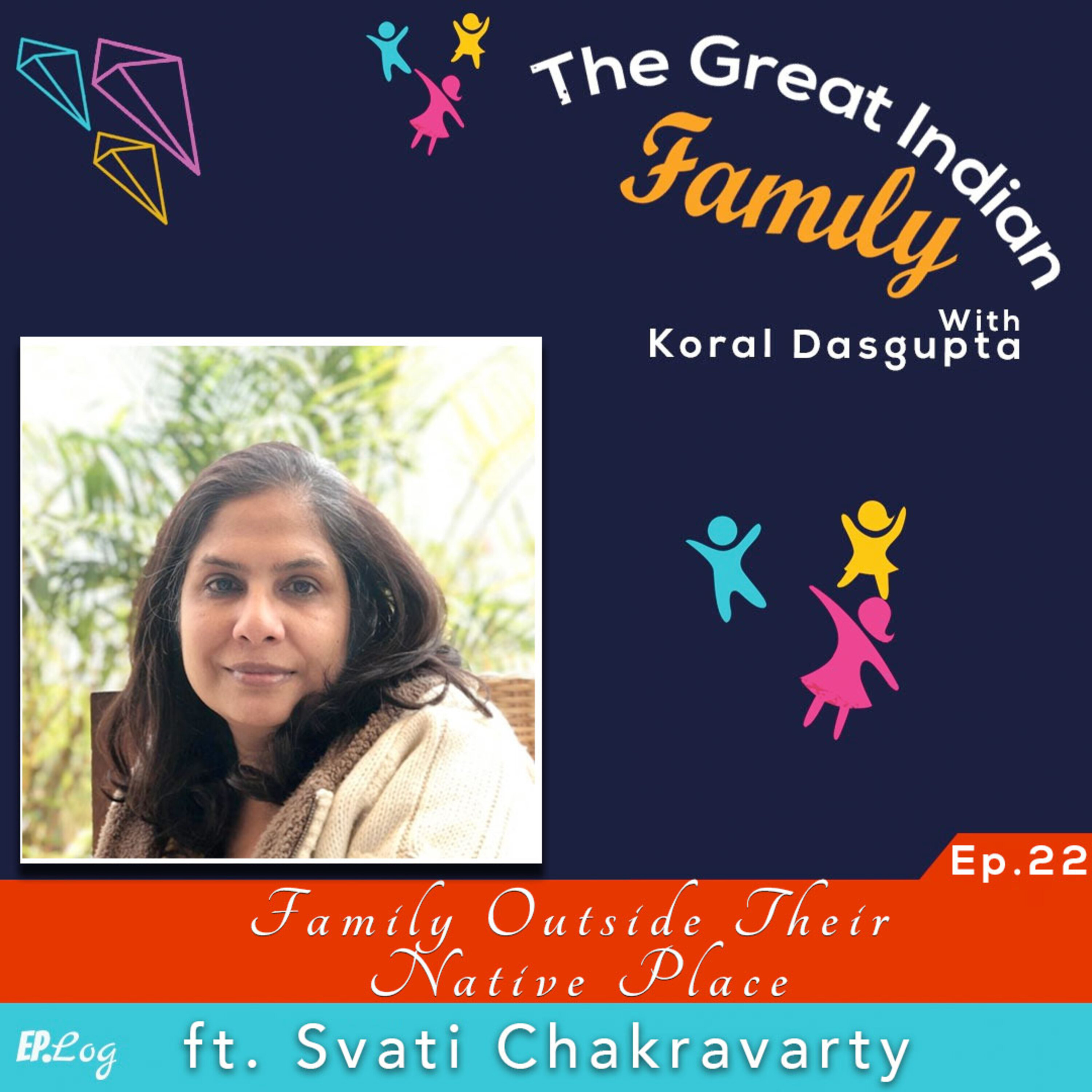 Ep.22 A Family Outside Their Native Place ft. Svati Chakravarty, Filmmaker