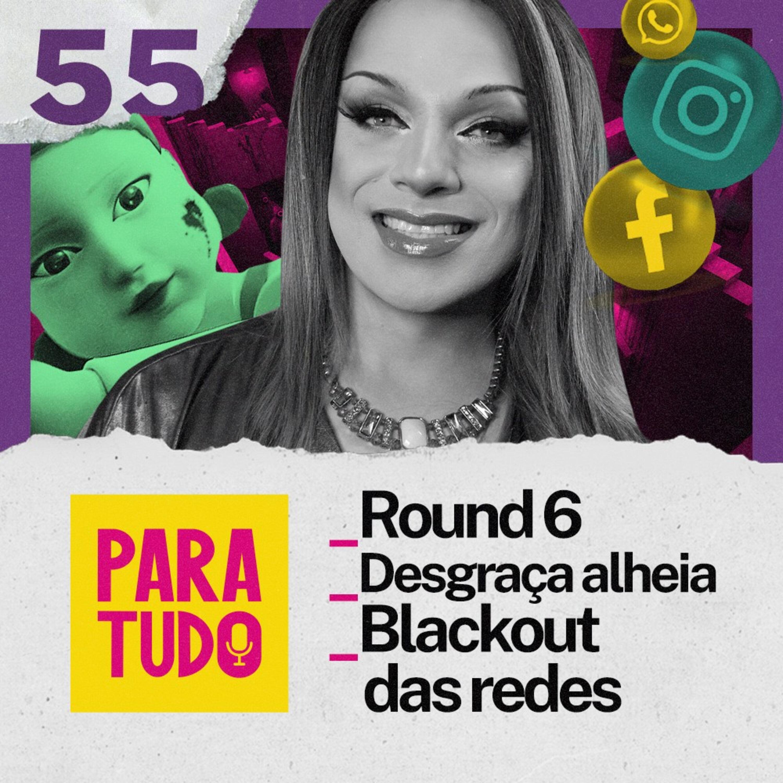 #55 Round 6, Desgraça Alheia e Blackout das Redes