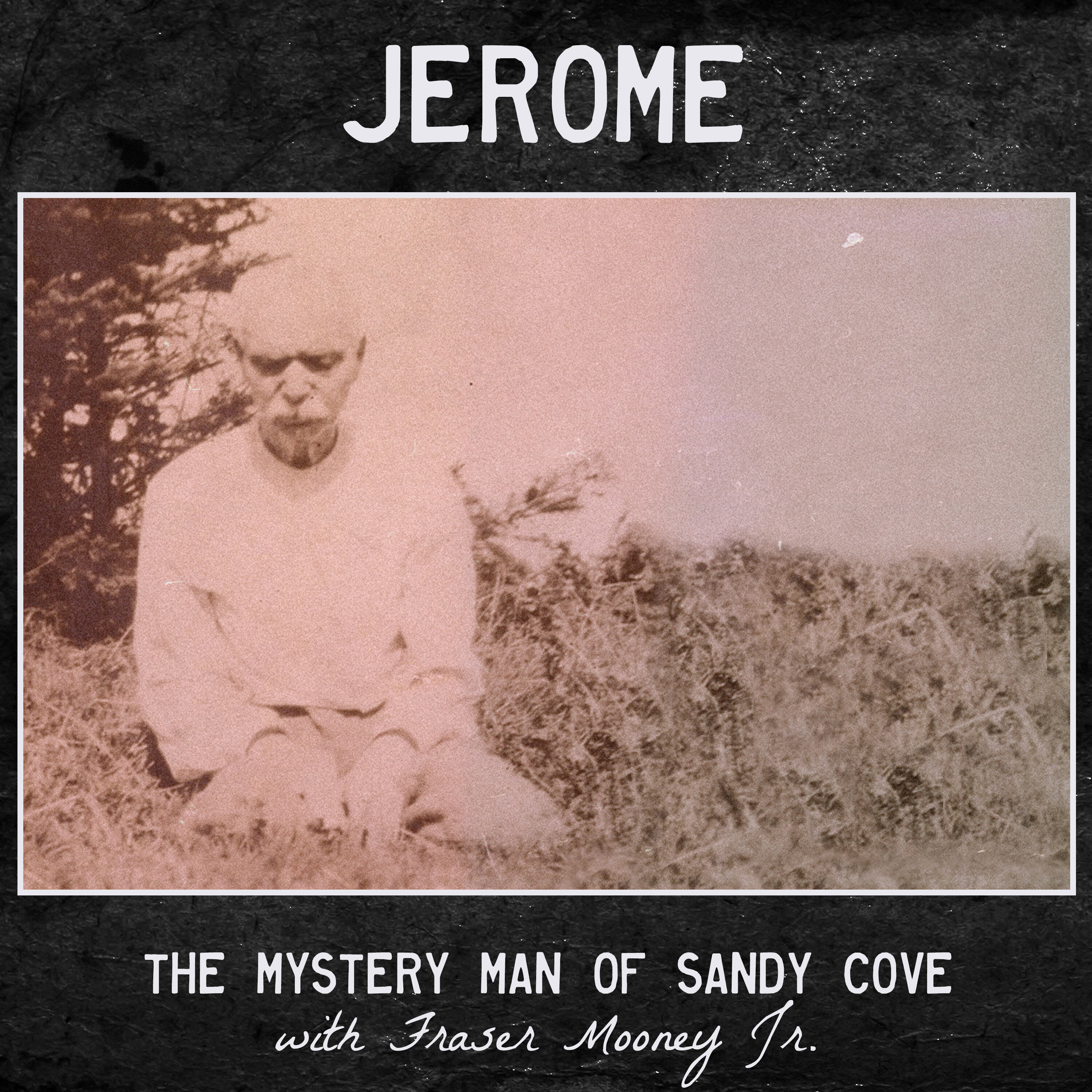 Jerome, the Mystery Man of Sandy Cove (with Fraser Mooney Jr.)