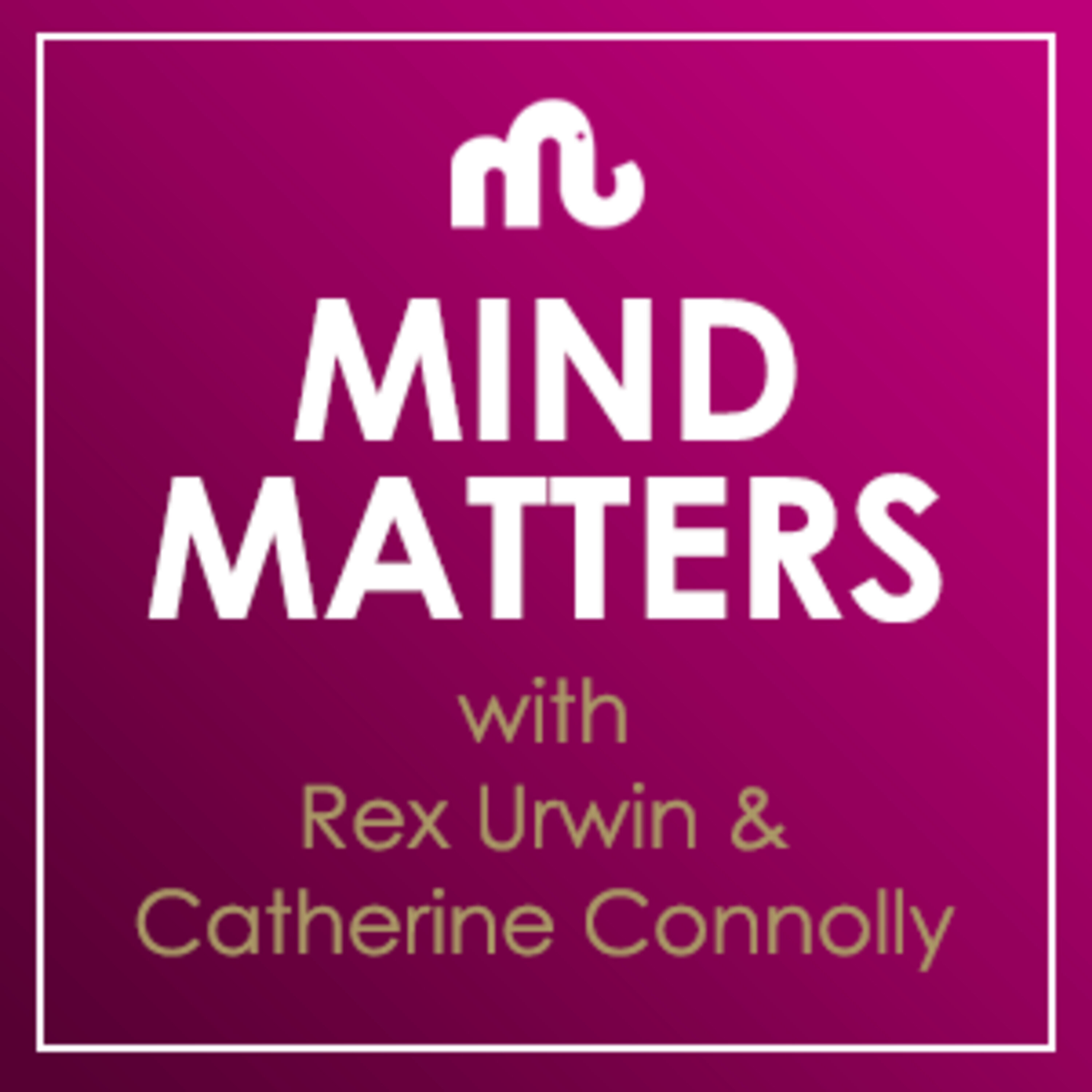 Mind Matters with Rex Urwin and Catherine Connolly Podcast
