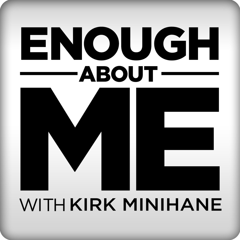 Enough About Me with Kirk Minihane | Podbay